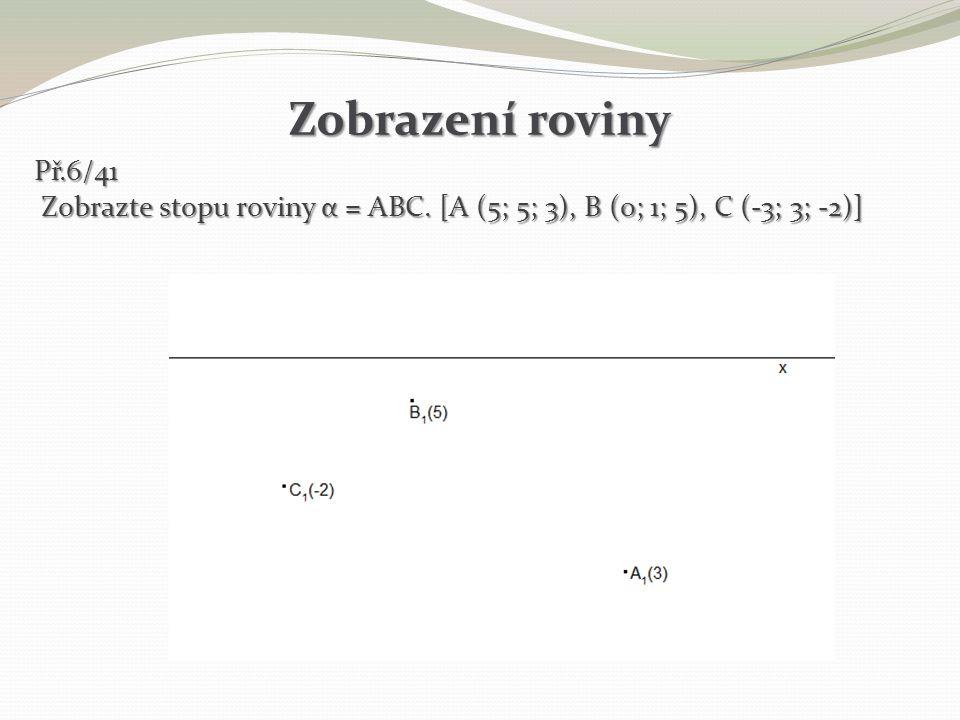 Zobrazení roviny Př.6/41 Zobrazte stopu roviny α = ABC. [A (5; 5; 3), B (0; 1; 5), C (-3; 3; -2)]